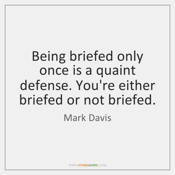 Being briefed only once is a quaint defense. You're either briefed or ...