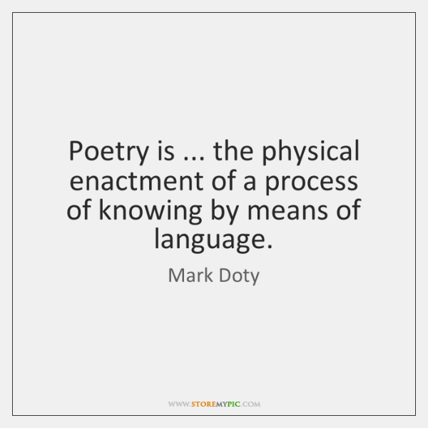 Poetry is ... the physical enactment of a process   of knowing by means ...