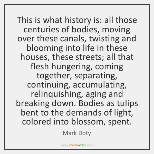 This is what history is: all those centuries of bodies, moving over ...