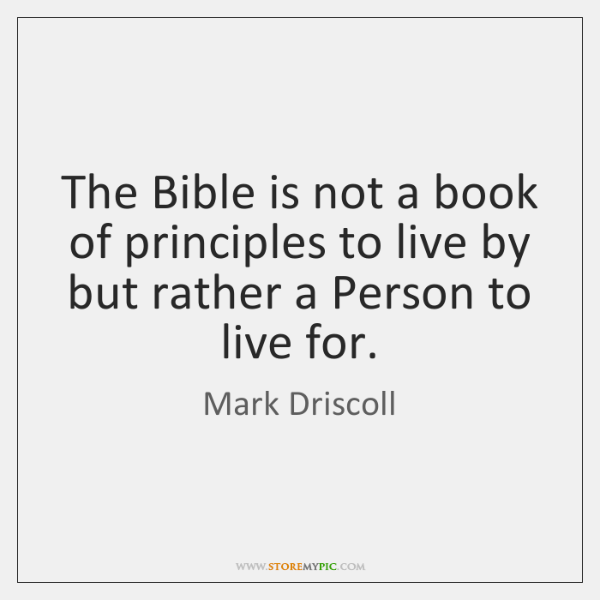 The Bible is not a book of principles to live by but ...