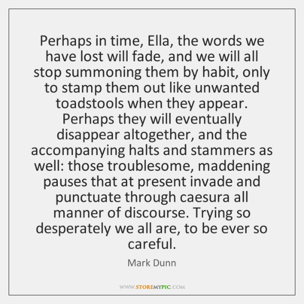Perhaps in time, Ella, the words we have lost will fade, and ...