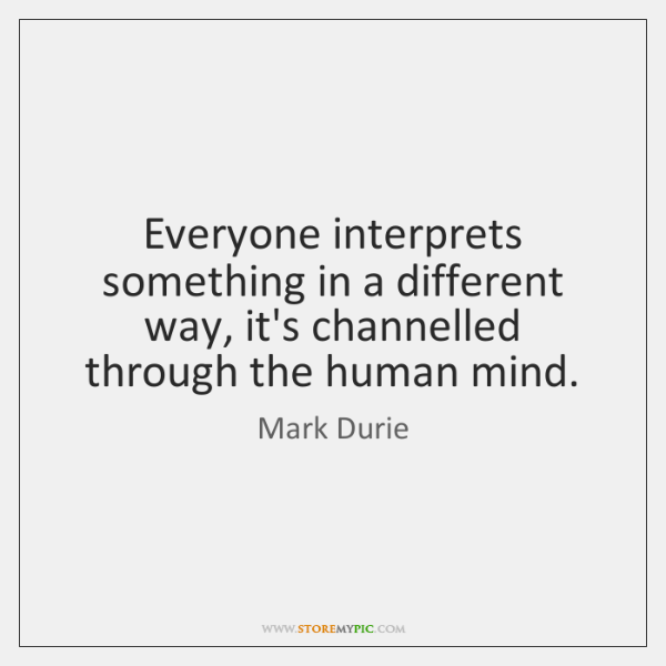 Everyone interprets something in a different way, it's channelled through the human ...