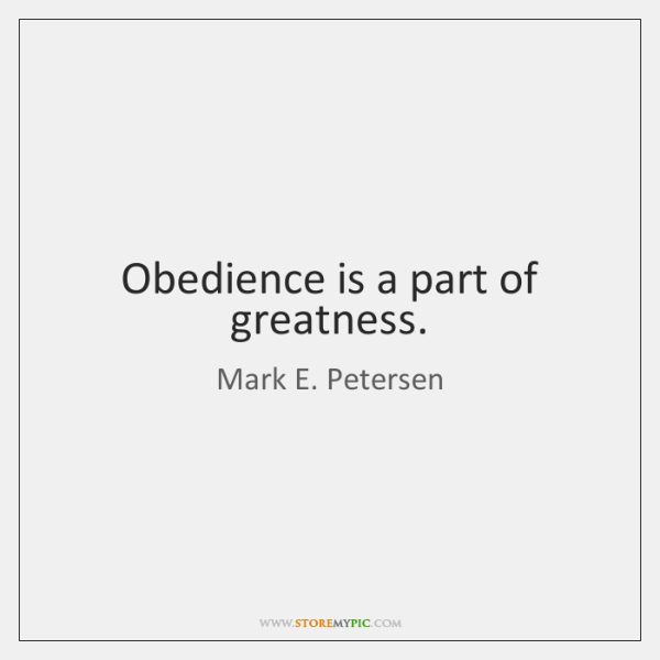 Obedience is a part of greatness.