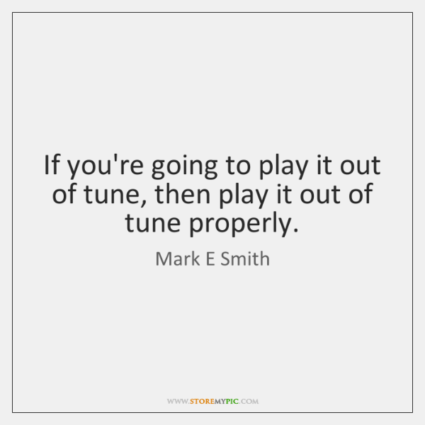 If you're going to play it out of tune, then play it ...
