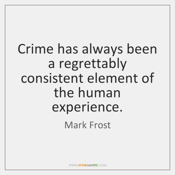 Crime has always been a regrettably consistent element of the human experience.