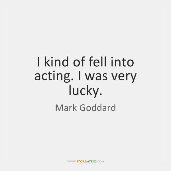 I kind of fell into acting. I was very lucky.