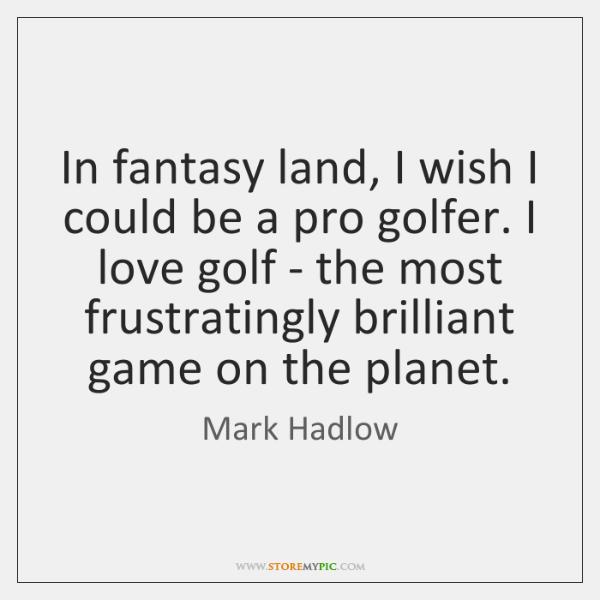 In fantasy land, I wish I could be a pro golfer. I ...