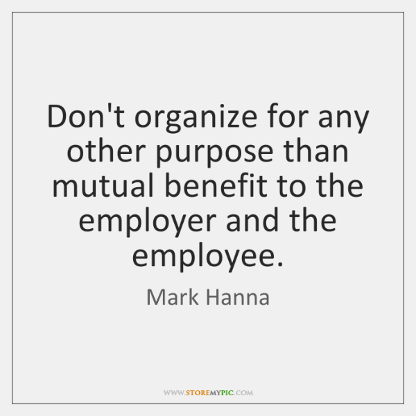 Don't organize for any other purpose than mutual benefit to the employer ...