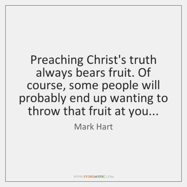 Preaching Christ's truth always bears fruit. Of course, some people will probably ...