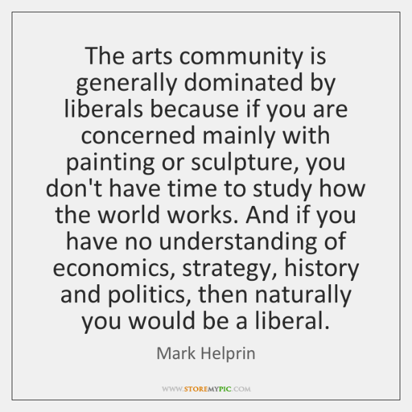 The arts community is generally dominated by liberals because if you are ...