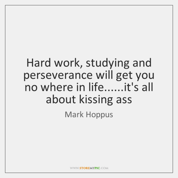 Hard work, studying and perseverance will get you no where in life.........
