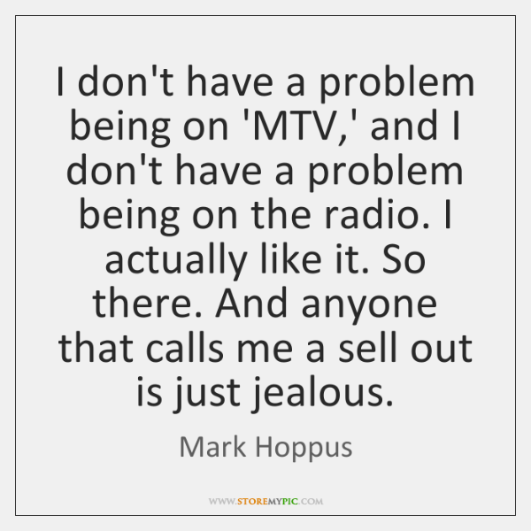 I don't have a problem being on 'MTV,' and I don't ...