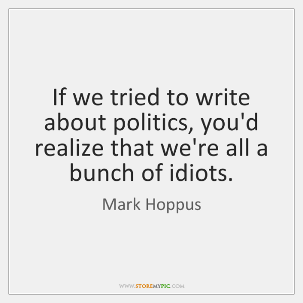 If we tried to write about politics, you'd realize that we're all ...