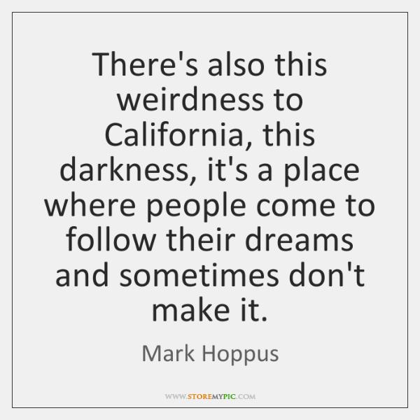 There's also this weirdness to California, this darkness, it's a place where ...