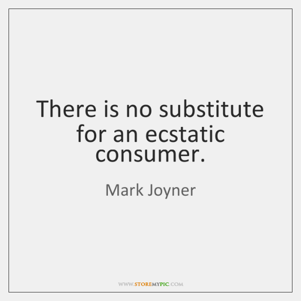 There is no substitute for an ecstatic consumer.