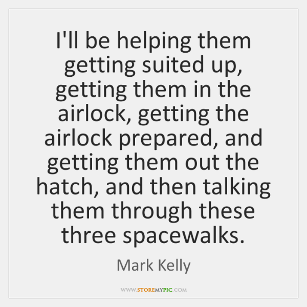 I'll be helping them getting suited up, getting them in the airlock, ...