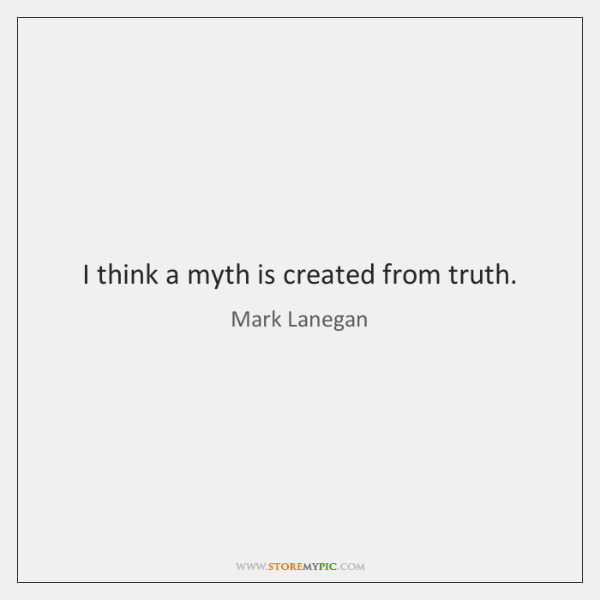 I think a myth is created from truth.