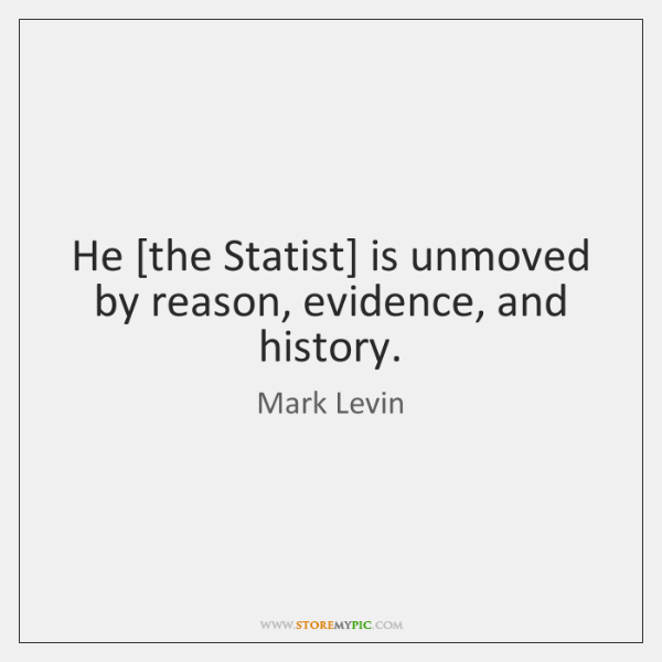 He [the Statist] is unmoved by reason, evidence, and history.