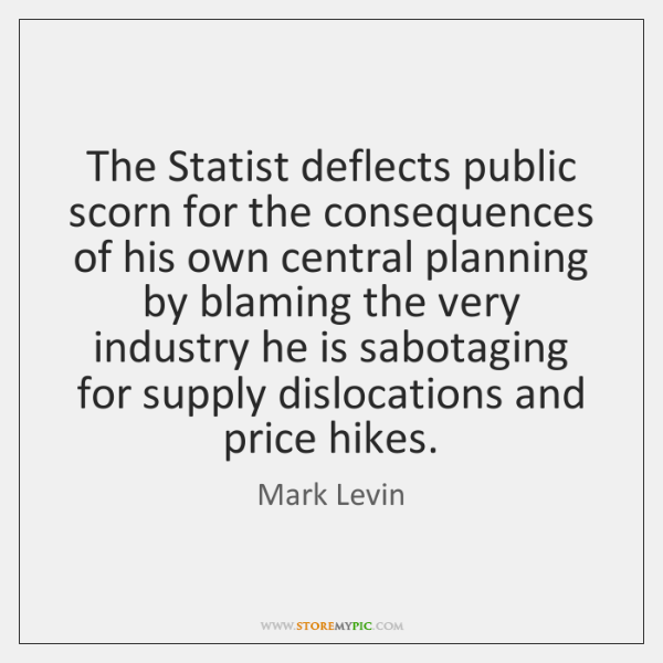 The Statist deflects public scorn for the consequences of his own central ...