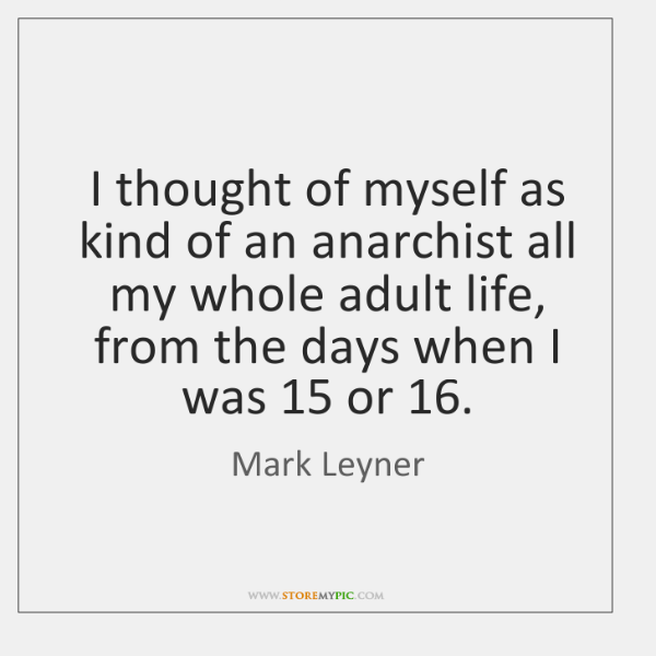 I thought of myself as kind of an anarchist all my whole ...