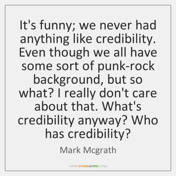 It's funny; we never had anything like credibility. Even though we all ...