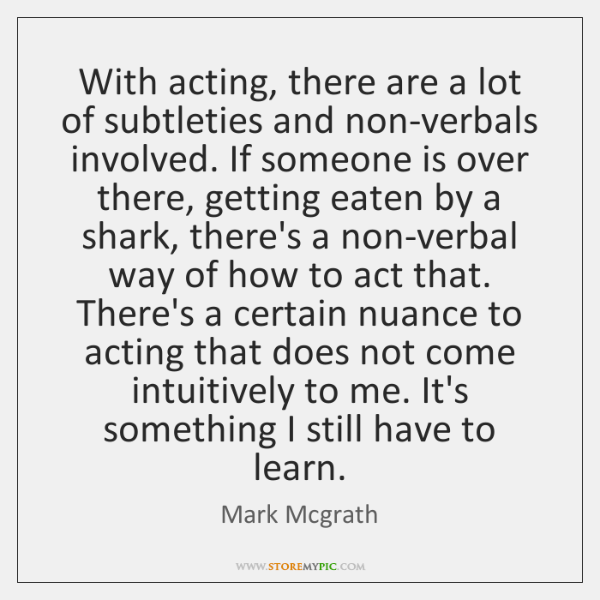 With acting, there are a lot of subtleties and non-verbals involved. If ...