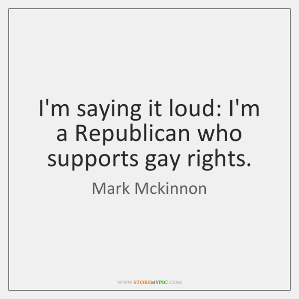 I'm saying it loud: I'm a Republican who supports gay rights.
