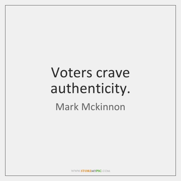 Voters crave authenticity.