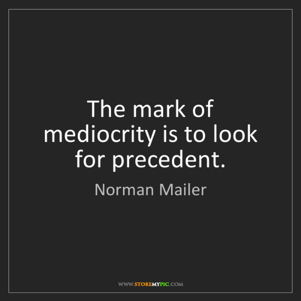 Norman Mailer: The mark of mediocrity is to look for precedent.