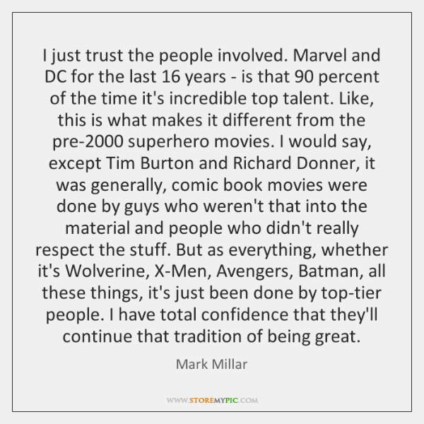 I just trust the people involved. Marvel and DC for the last 16 ...