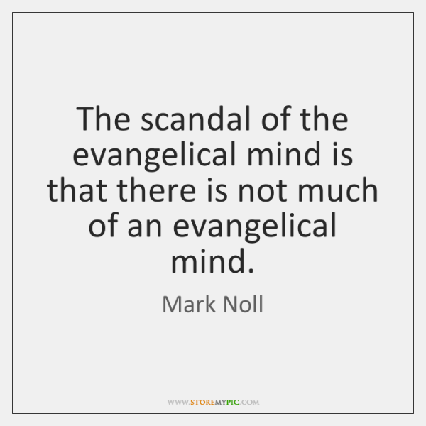 The scandal of the evangelical mind is that there is not much ...
