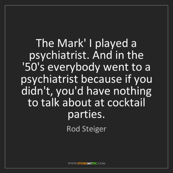Rod Steiger: The Mark' I played a psychiatrist. And in the '50's everybody...
