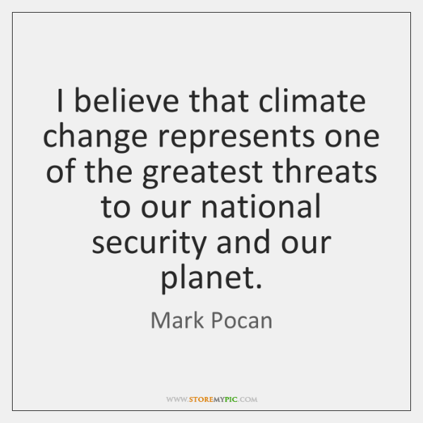 I believe that climate change represents one of the greatest threats to ...