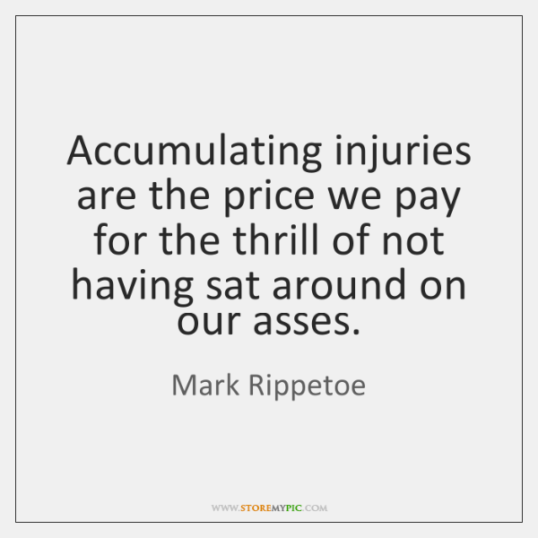 Accumulating injuries are the price we pay for the thrill of not ...