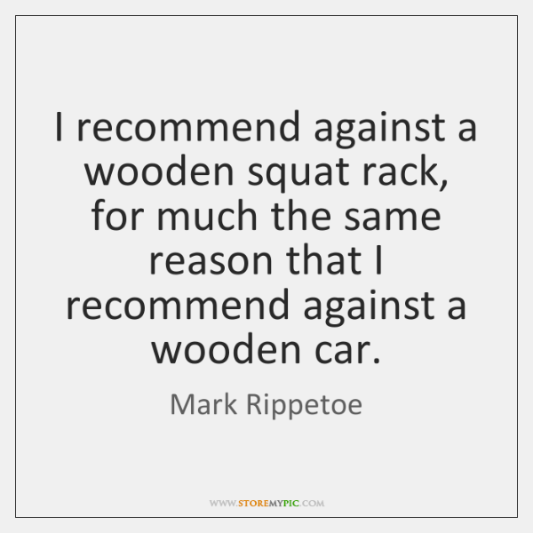 I recommend against a wooden squat rack, for much the same reason ...