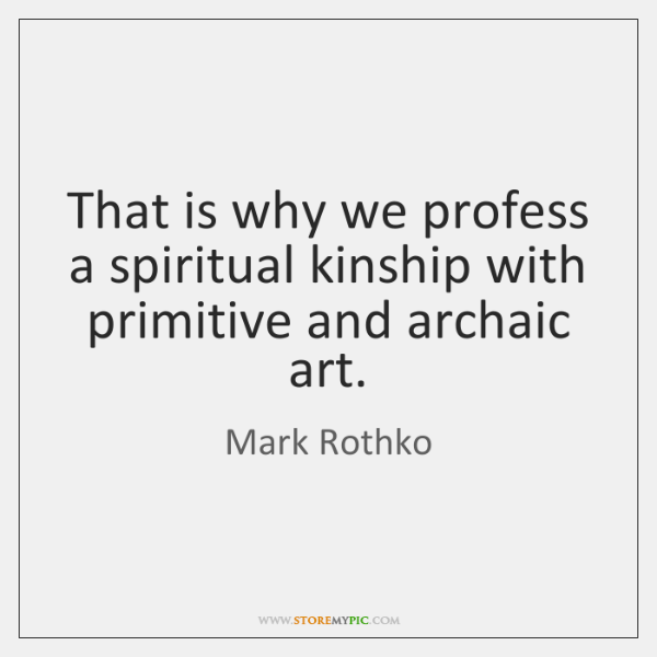 That is why we profess a spiritual kinship with primitive and archaic ...