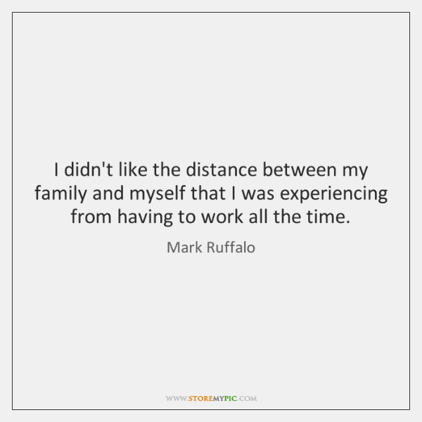 I didn't like the distance between my family and myself that I ...
