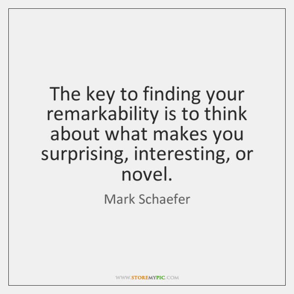 The key to finding your remarkability is to think about what makes ...