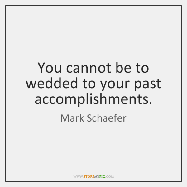You cannot be to wedded to your past accomplishments.