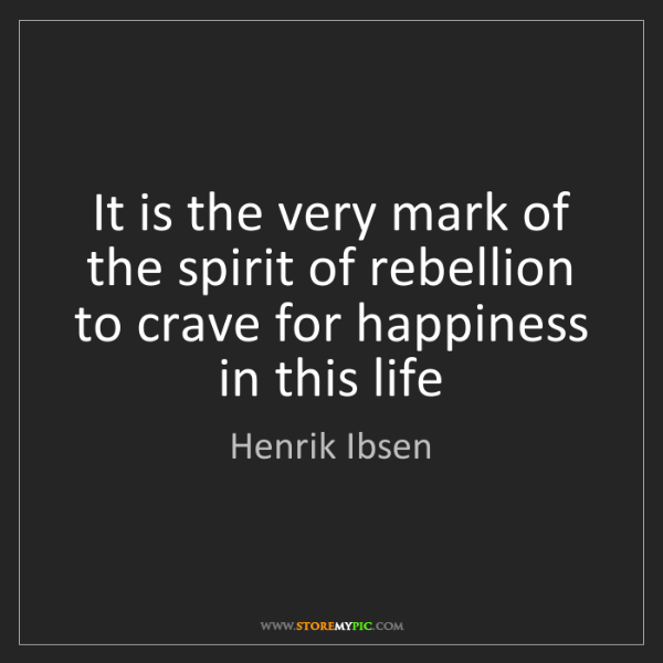 Henrik Ibsen: It is the very mark of the spirit of rebellion to crave...
