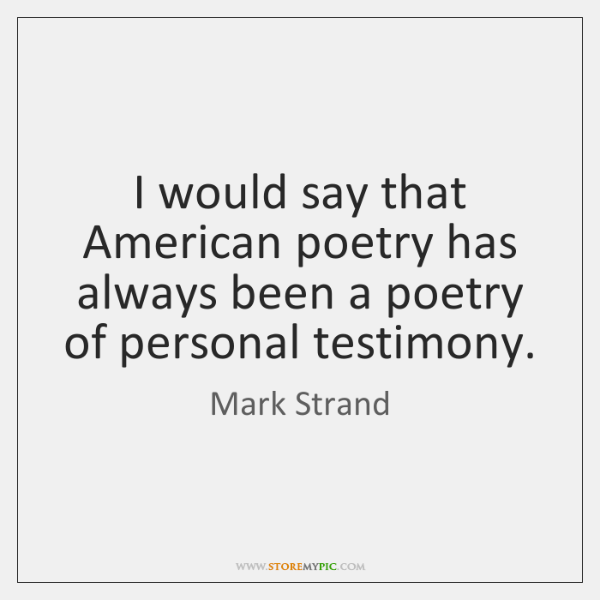 I would say that American poetry has always been a poetry of ...