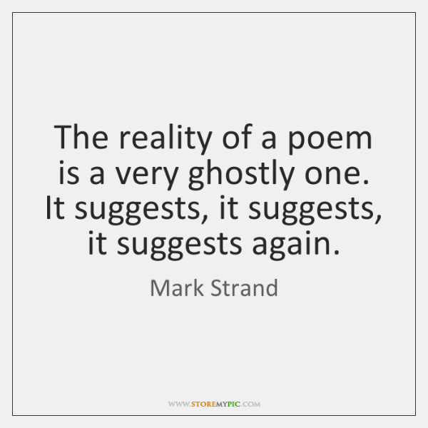 The reality of a poem is a very ghostly one. It suggests, ...