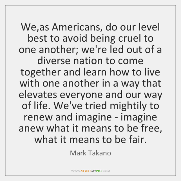 We,as Americans, do our level best to avoid being cruel to ...