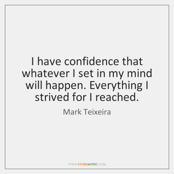 I have confidence that whatever I set in my mind will happen. ...
