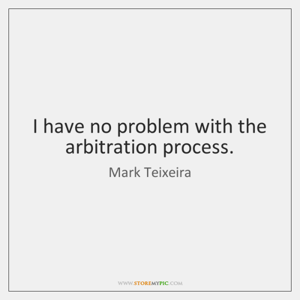 I have no problem with the arbitration process.