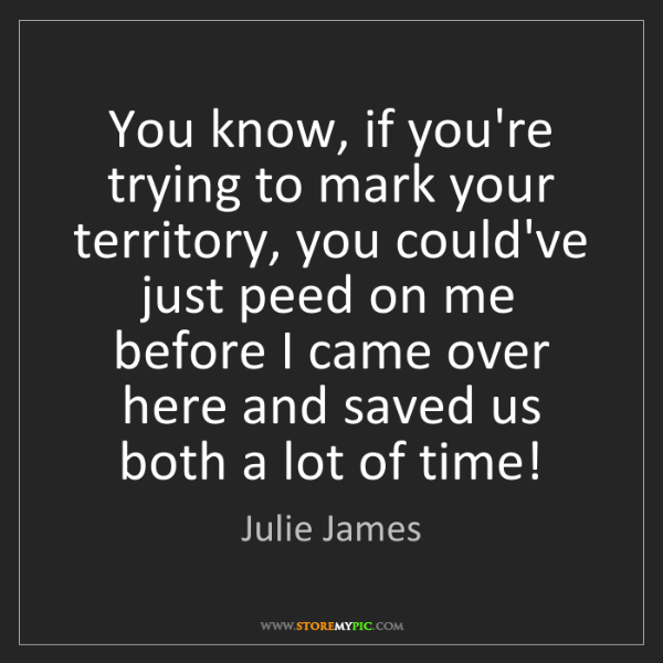 Julie James: You know, if you're trying to mark your territory, you...