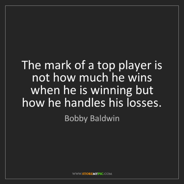 Bobby Baldwin: The mark of a top player is not how much he wins when...