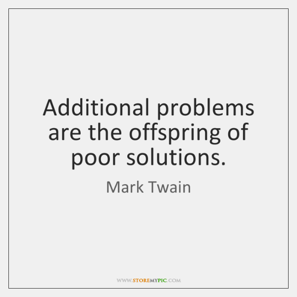 Additional problems are the offspring of poor solutions.