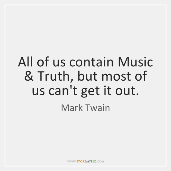 All of us contain Music & Truth, but most of us can't get ...