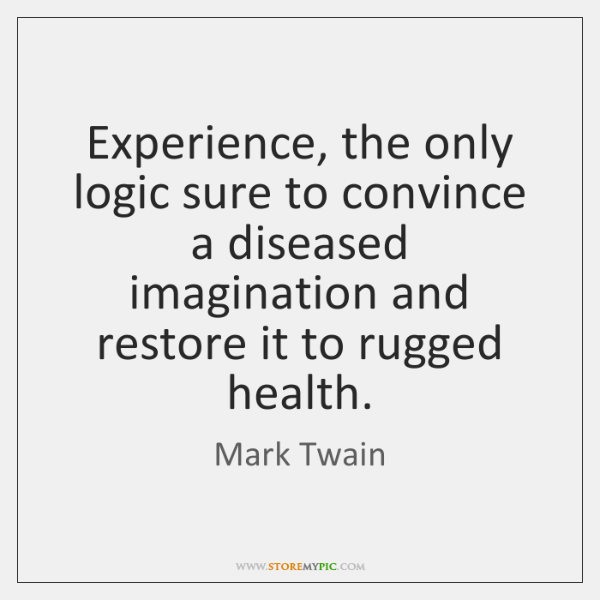 Experience, the only logic sure to convince a diseased imagination and restore ...